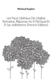 Les Faux Libéraux De L'église Romaine, Réponse Au P. Perraud Et à Ses Adhérents (French Edition)