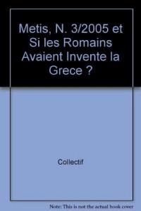 Metis, N 3/2005. Et si les Romains avaient inventé la Grèce ?