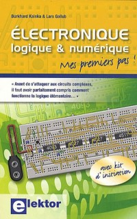 Electronique logique et numérique: Mes premiers pas ! - Avant de s'attaquer aux circuits complexes, il faut avoir parfaitement compris comment fonctionne la logique élémentaire...
