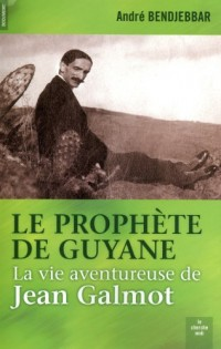 Le prophète de Guyane : La vie aventureuse de Jean Galmot (1879-1928)
