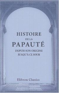 Histoire de la papauté, depuis son origine jusqu'à ce jour: Ouvrage traduit de l'allemand