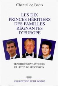 Les dix princes héritiers des familles régnantes d'Europe: Traditions dynastiques et listes de succession