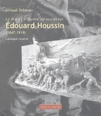 La Vie et l'OEuvre du sculpteur Edouard Houssin (1847-1919) : Catalogue raisonné