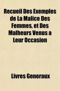 Recueil Des Exemples de La Malice Des Femmes, Et Des Malheurs Venus Leur Occasion