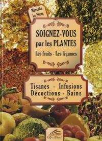 Soignez-vous par les plantes, les fruits, les légumes : Tisanes - Infusions - Décoctions - Bains
