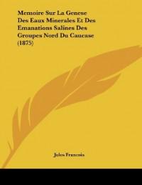 Memoire Sur La Genese Des Eaux Minerales Et Des Emanations Salines Des Groupes Nord Du Caucase (1875)