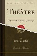 Theatre, Vol. 3: La Jeune Fille Violaine, Et, L'Echange (Classic Reprint)