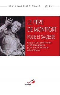 Le Père de Montfort, folie et sagesse : Ressources spirituelles et théologiques pour un renouveau apostolique - Actes du colloque montfortain, Angers, 2-3 juin 2016