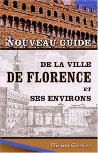 Nouveau guide de la ville de Florence et ses environs: Avec la description de la galerie publique, du palais Pitti et du cabinet physique