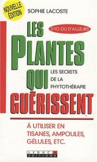 Les plantes qui guérissent : A utiliser en tisanes, ampoules, gélules, etc.