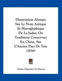 Dissertation Abregee Sur Le Nom Antique Et Hieroglyphique de La Judee: Ou Traditions Conservees En Chine, Sus L'Ancien Pays de Tsin (1836)