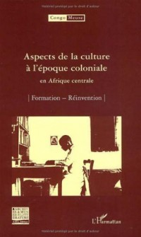 Aspects de la culture à l'époque coloniale en Afrique centrale : Volume 6 : Formation ; Réinvention