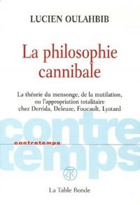 La philosophie cannibale : La théorie du mensonge, de la mutilation, ou l'appropriation totalitaire chez Derrida, Deleuze, Foucault, Lyotard