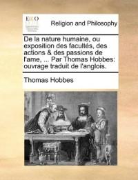 de La Nature Humaine, Ou Exposition Des Facult S, Des Actions & Des Passions de L'Ame, ... Par Thomas Hobbes: Ouvrage Traduit de L'Anglois.