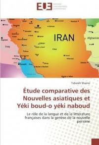 Etude comparative des Nouvelles asiatiques et Yeki boud-o yeki naboud: Le role de la langue et de la litterature françaises dans la genèse de la nouvelle persane