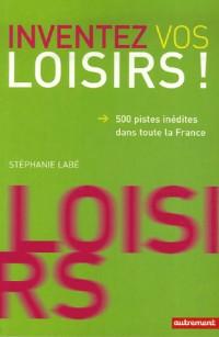 Inventez vos loisirs ! : 500 pistes inédites dans toute la France