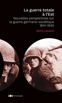 La guerre totale à l'Est : Nouvelles perspectives sur la guerre germano-soviétique 1941-1945