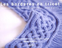 Les bordures en tricot : Côtes, volants, dentelles, franges, fleurs, points et picots, 350 bordures décoratives indispensables à votre répertoire