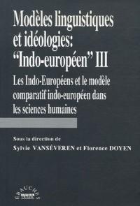 Modèles linguistiques et idéologies Indo-européen III : les Indo-Européens et le modèle comparatif indo-européen dans les sciences humaines
