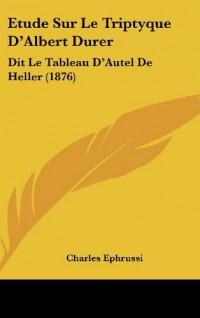 Etude Sur Le Triptyque D'Albert Durer: Dit Le Tableau D'Autel de Heller (1876)