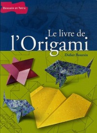 Le livre de l'Origami : De pli en pli, l'univers passionnant de l'origami