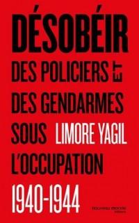Désobéir : Des policiers et des gendarmes sous  l'occupation (1940-1944)