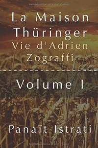La Maison Thüringer - Vie d'Adrien Zograffi - Volume I ( Littérature )