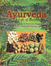 Ayurveda, a Life of Balance: The Complete Guide to Ayurvedic Nutrition And Body Types with Recipes
