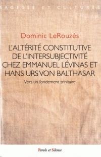 L'altérité constitutive de l'intersubjectivité : Chez Emmanuel Levinas et Hans Urs Von Balthasar vers un fondement trinitaire