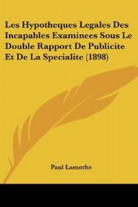 Les Hypotheques Legales Des Incapables Examinees Sous Le Double Rapport de Publicite Et de La Specialite (1898)