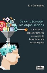 Savoir décrypter les organisations - L'intelligence organisationnelle au service de la performance d