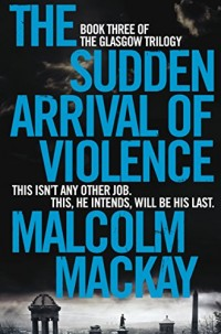 The Sudden Arrival of Violence : The Glasgow Trilogy Book 3