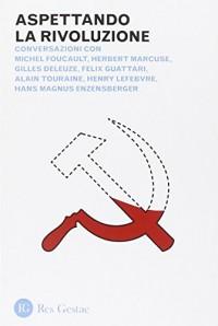 Aspettando la rivoluzione. Conversazioni con Michel Foucault, Herbert Marcuse, Gilles Deleuze, Felix Guattari, Alain Touraine, Henri Lefebvre...