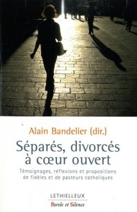Séparés, divorcés à coeur ouvert : Témoignages, réflexions et propositions de fidèles et de pasteurs catholiques