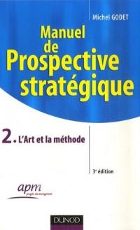 Manuel de prospective stratégique : Tome 2, L'Art et la méthode