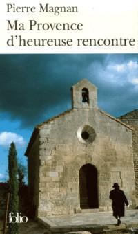 Ma Provence d'heureuse rencontre: Guide secret