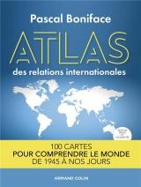 Atlas des relations internationales - 2e éd. 100 cartes pour comprendre le monde de 1945 à nos jours: 100 cartes pour comprendre le monde de 1945 à nos jours