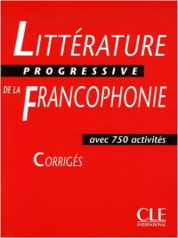 Littérature progressive de la francophonie : Corrigés avec 750 activités