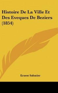 Histoire de La Ville Et Des Eveques de Beziers (1854)