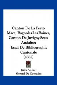 Canton de La Ferte-Mace, Bagnoles-Les-Baines, Canton de Juvigny-Sous-Andaine: Essai de Bibliographie Cantonale (1882)
