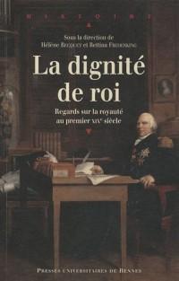La Dignité de roi : Regards sur la royauté en France au premier XIXe siècle