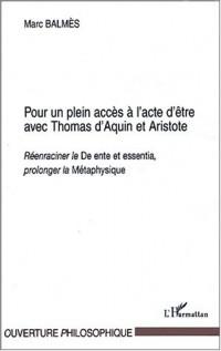 Pour un plein accès à l'acte d'être avec Thomas d'Aquin et Aristote. : Réenraciner le De ente et essentia, prolonger la Métaphysique
