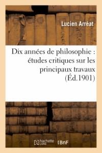 Dix Annees de Philosophie : Études Critiques Sur les Principaux Travaux Publies de 1891 a 1900