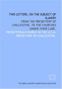 Two letters, on the subject of slavery : from the Presbytery of Chillicothe to the churches under their care