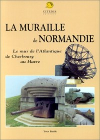 La Muraille de Normandie : Le mur de l'Atlantique de Cherbourg au Havre
