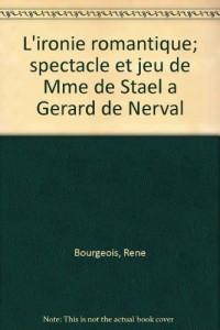 L'ironie romantique; spectacle et jeu de Mme de Stael a Gerard de Nerval (French Edition)