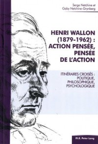 Henri Wallon (1879-1962) : action pensée, pensée de l'action : Itinéraires croisés : politique, philosophique, psychologique
