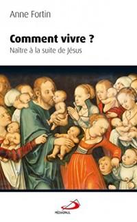 Comment vivre ? : Naître à la suite de Jésus
