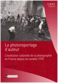Le photoreportage d'auteur : L'institution culturelle de la photographie en France depuis les années 1970