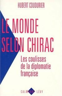 LE MONDE SELON CHIRAC. Les coulisses de la diplomatie française